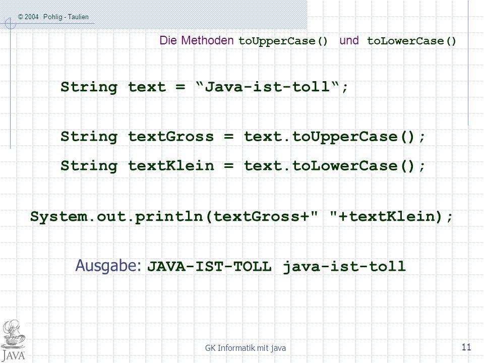 © 2004 Pohlig - Taulien GK Informatik mit java 11 Die Methoden toUpperCase() und toLowerCase() String text = Java-ist-toll; String textGross = text.to