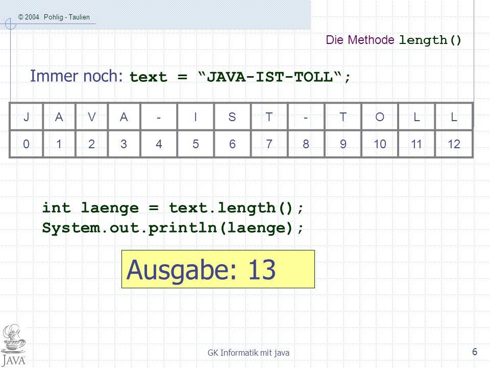 © 2004 Pohlig - Taulien GK Informatik mit java 7 Die Methode equals(xxx) String text1 = JAVA-IST-TOLL; String text2 = java-ist-toll; boolean gleich = text1.equals(text2); Die Variable gleich hat den Wert false .