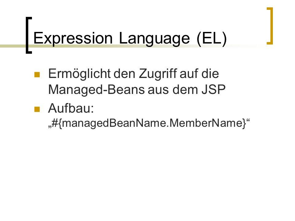 Expression Language (EL) Ermöglicht den Zugriff auf die Managed-Beans aus dem JSP Aufbau: #{managedBeanName.MemberName}