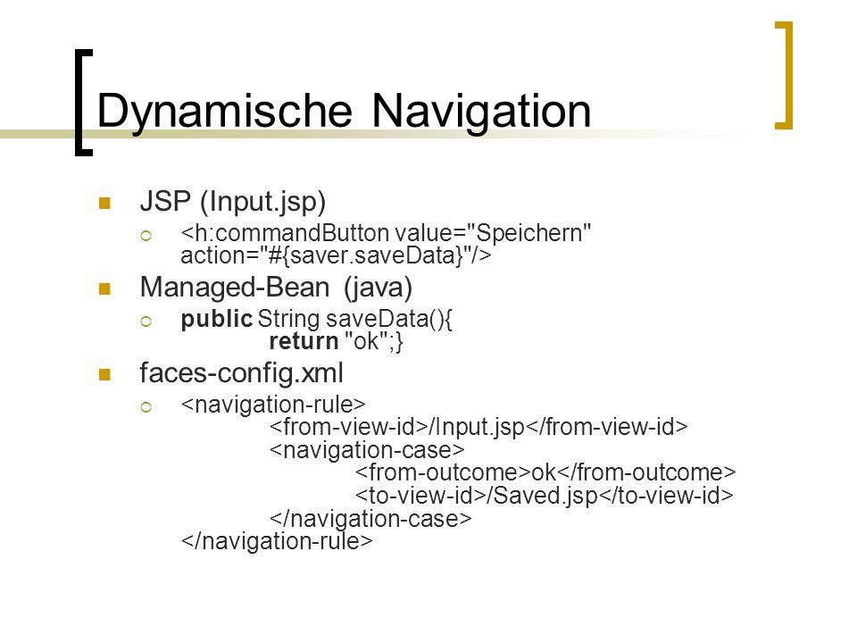 Dynamische Navigation JSP (Input.jsp) Managed-Bean (java) public String saveData(){ return ok ;} faces-config.xml /Input.jsp ok /Saved.jsp