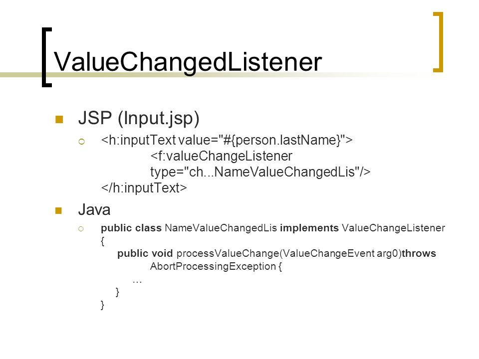 ValueChangedListener JSP (Input.jsp) Java public class NameValueChangedLis implements ValueChangeListener { public void processValueChange(ValueChangeEvent arg0)throws AbortProcessingException { … } }