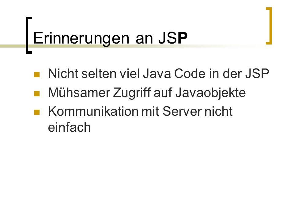 Erinnerungen an JSP Nicht selten viel Java Code in der JSP Mühsamer Zugriff auf Javaobjekte Kommunikation mit Server nicht einfach