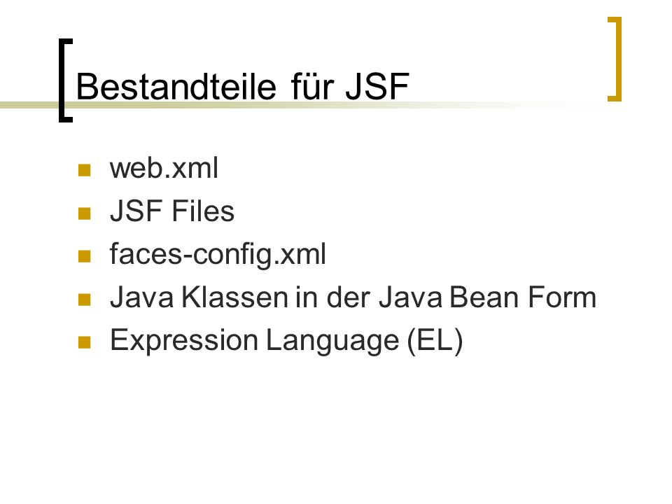 Bestandteile für JSF web.xml JSF Files faces-config.xml Java Klassen in der Java Bean Form Expression Language (EL)