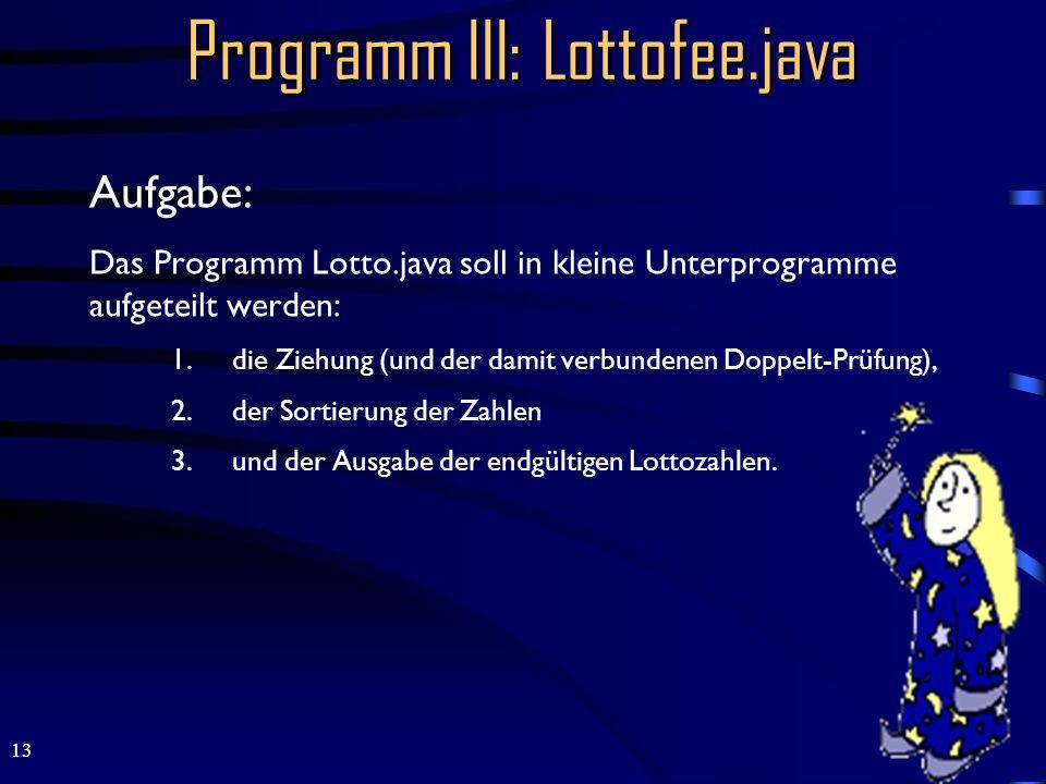 13 Programm III: Lottofee.java Aufgabe: Das Programm Lotto.java soll in kleine Unterprogramme aufgeteilt werden: 1.die Ziehung (und der damit verbundenen Doppelt-Prüfung), 2.der Sortierung der Zahlen 3.und der Ausgabe der endgültigen Lottozahlen.