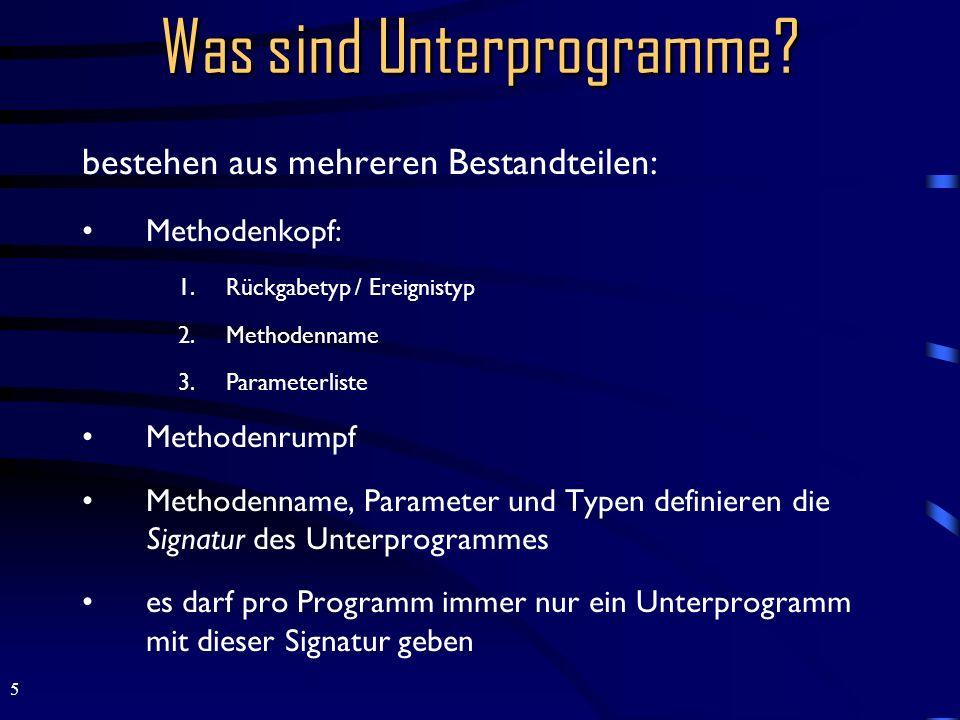 5 bestehen aus mehreren Bestandteilen: Methodenkopf: 1.Rückgabetyp / Ereignistyp 2.Methodenname 3.Parameterliste Methodenrumpf Methodenname, Parameter und Typen definieren die Signatur des Unterprogrammes es darf pro Programm immer nur ein Unterprogramm mit dieser Signatur geben