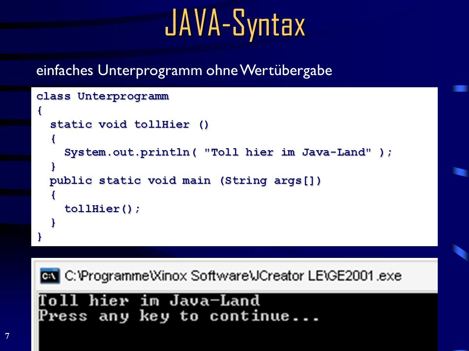 8 JAVA-Syntax class Wertuebergabe { static void max (double a, double b) { if ( a > b ) System.out.println( a ); else System.out.println( b ); } public static void main (String args[]) { double zahl1 = 5; double zahl2 = 4; max(zahl1, zahl2); } } einfaches Unterprogramm mit Wertübergabe (Copy by Value)