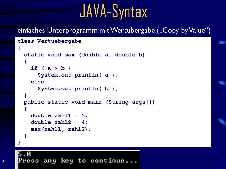 8 JAVA-Syntax class Wertuebergabe { static void max (double a, double b) { if ( a > b ) System.out.println( a ); else System.out.println( b ); } publi