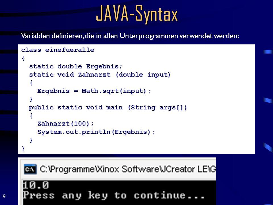 9 JAVA-Syntax class einefueralle { static double Ergebnis; static void Zahnarzt (double input) { Ergebnis = Math.sqrt(input); } public static void main (String args[]) { Zahnarzt(100); System.out.println(Ergebnis); } } Variablen definieren, die in allen Unterprogrammen verwendet werden: