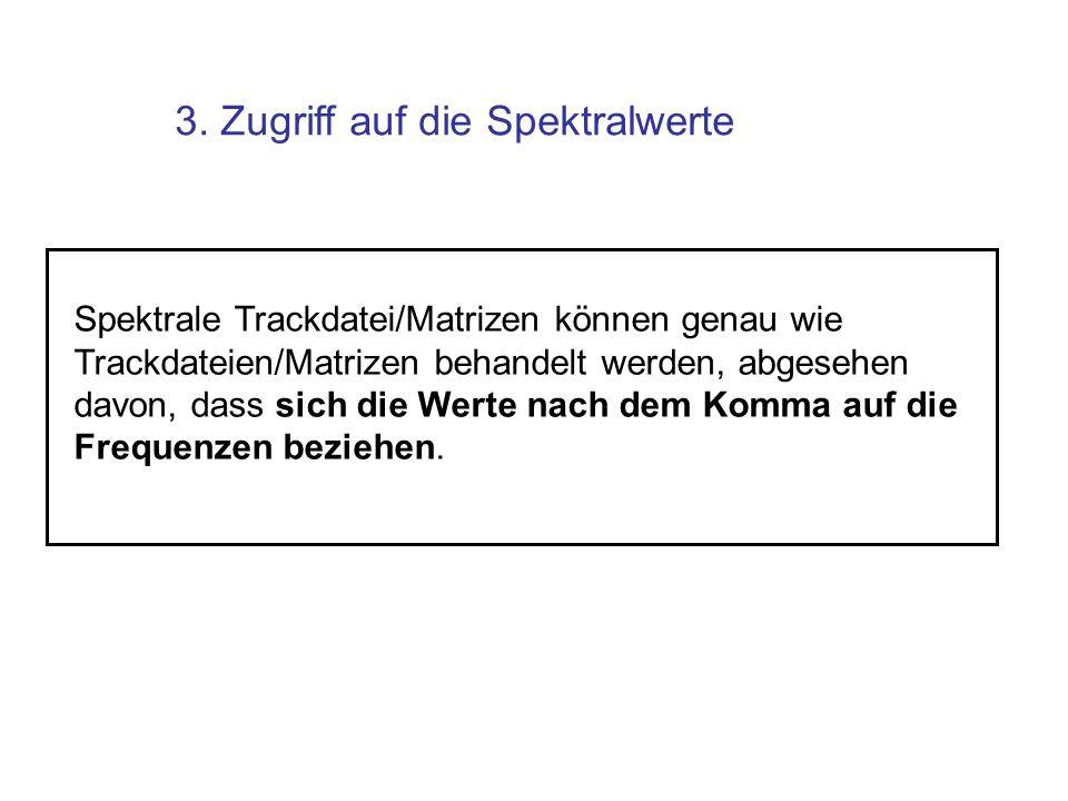 3. Zugriff auf die Spektralwerte Spektrale Trackdatei/Matrizen können genau wie Trackdateien/Matrizen behandelt werden, abgesehen davon, dass sich die