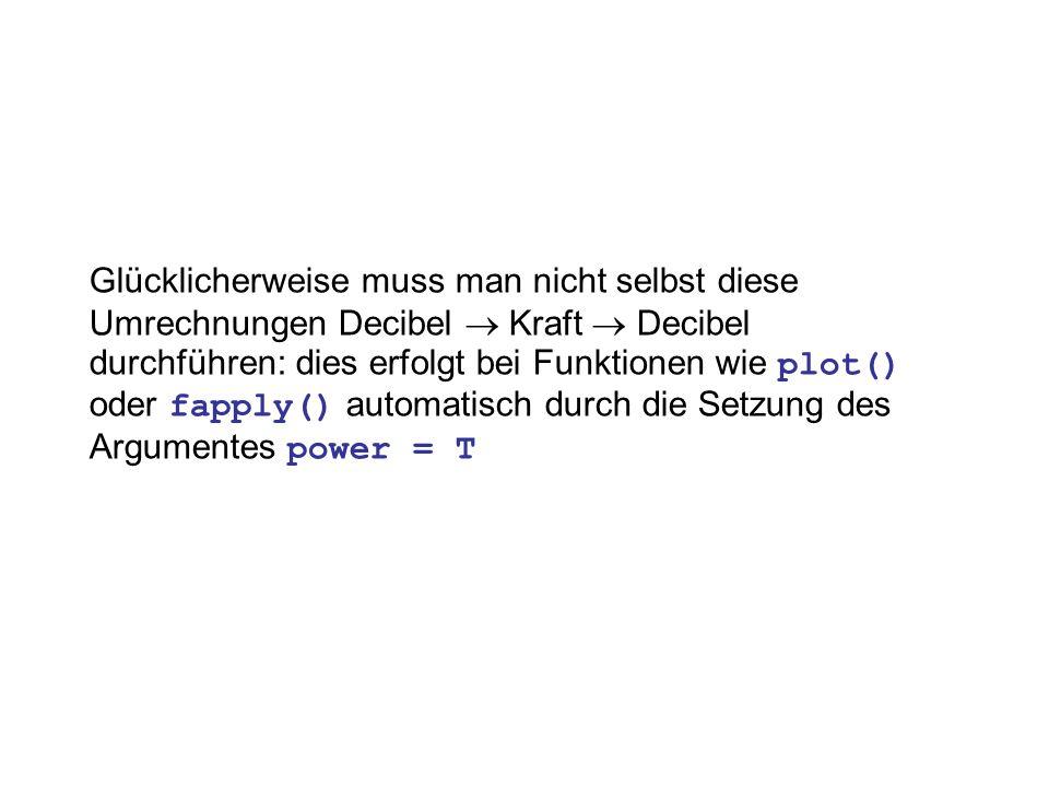 Glücklicherweise muss man nicht selbst diese Umrechnungen Decibel Kraft Decibel durchführen: dies erfolgt bei Funktionen wie plot() oder fapply() automatisch durch die Setzung des Argumentes power = T
