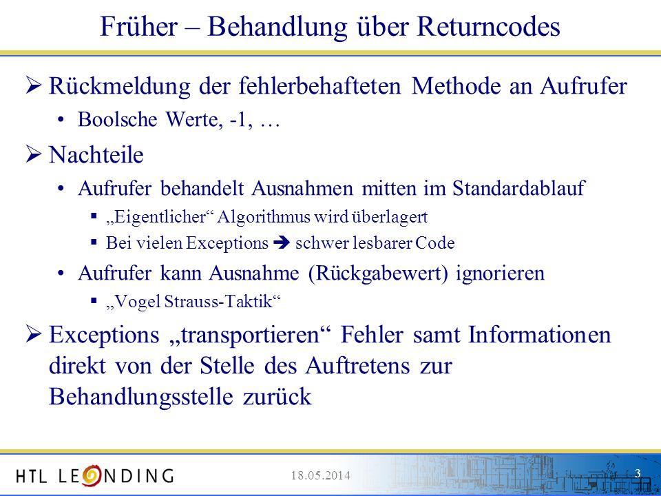 18.05.20143 18.05.2014 3 Früher – Behandlung über Returncodes Rückmeldung der fehlerbehafteten Methode an Aufrufer Boolsche Werte, -1, … Nachteile Auf