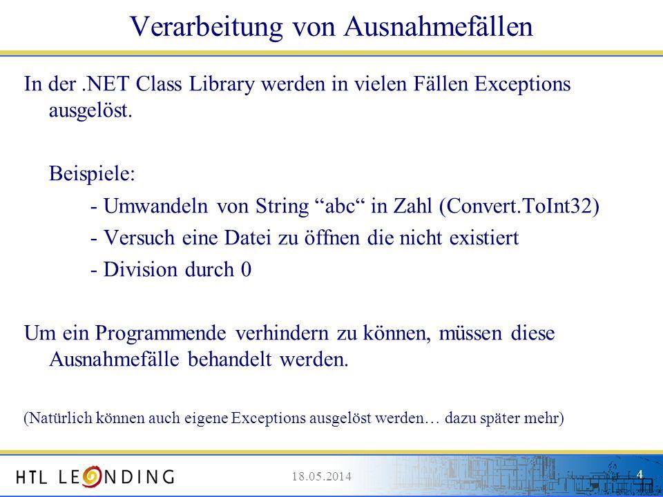 18.05.20144 18.05.2014 4 Verarbeitung von Ausnahmefällen In der.NET Class Library werden in vielen Fällen Exceptions ausgelöst. Beispiele: - Umwandeln