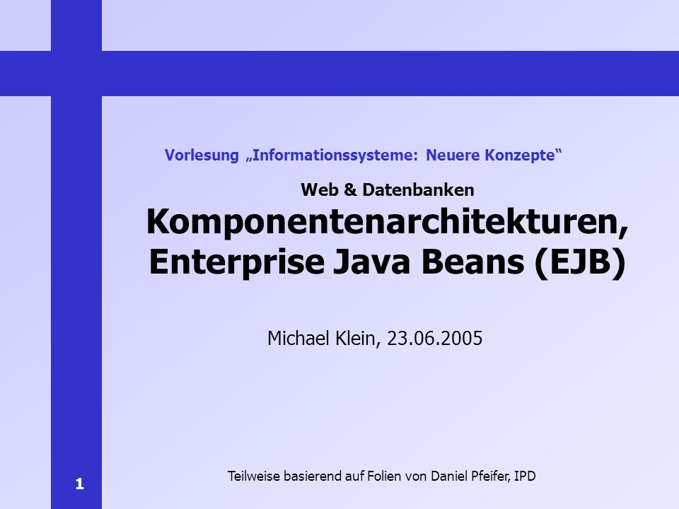 1 Web & Datenbanken Komponentenarchitekturen, Enterprise Java Beans (EJB) Michael Klein, 23.06.2005 Vorlesung Informationssysteme: Neuere Konzepte Tei