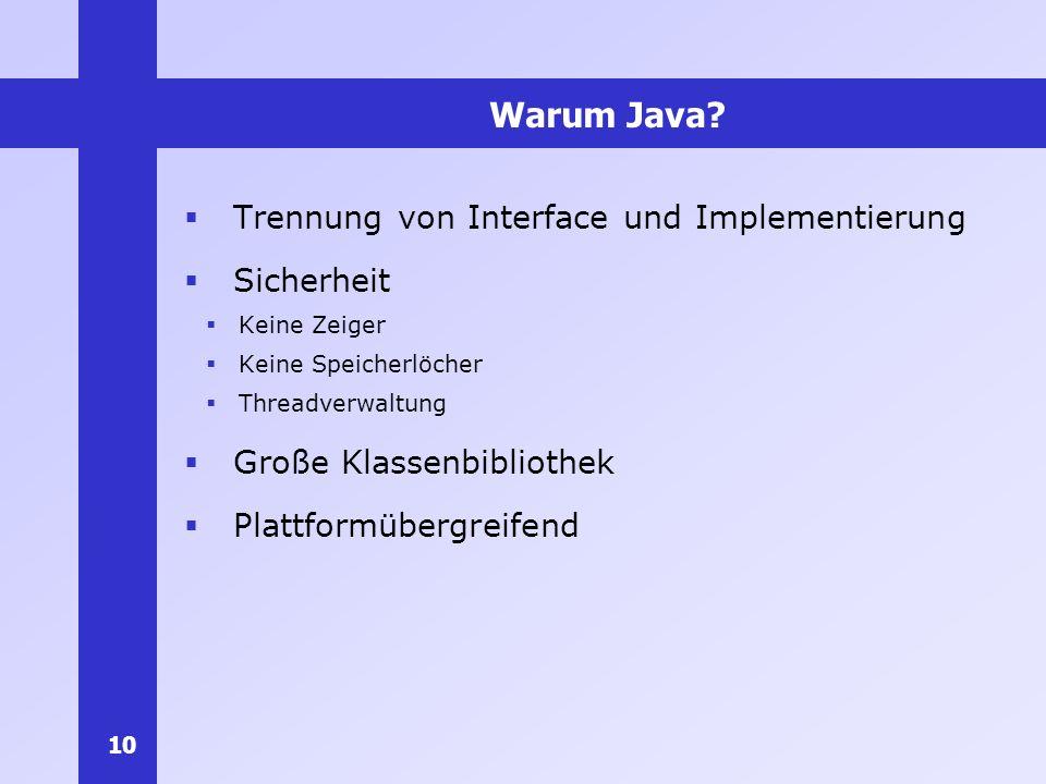 10 Warum Java? Trennung von Interface und Implementierung Sicherheit Keine Zeiger Keine Speicherlöcher Threadverwaltung Große Klassenbibliothek Plattf