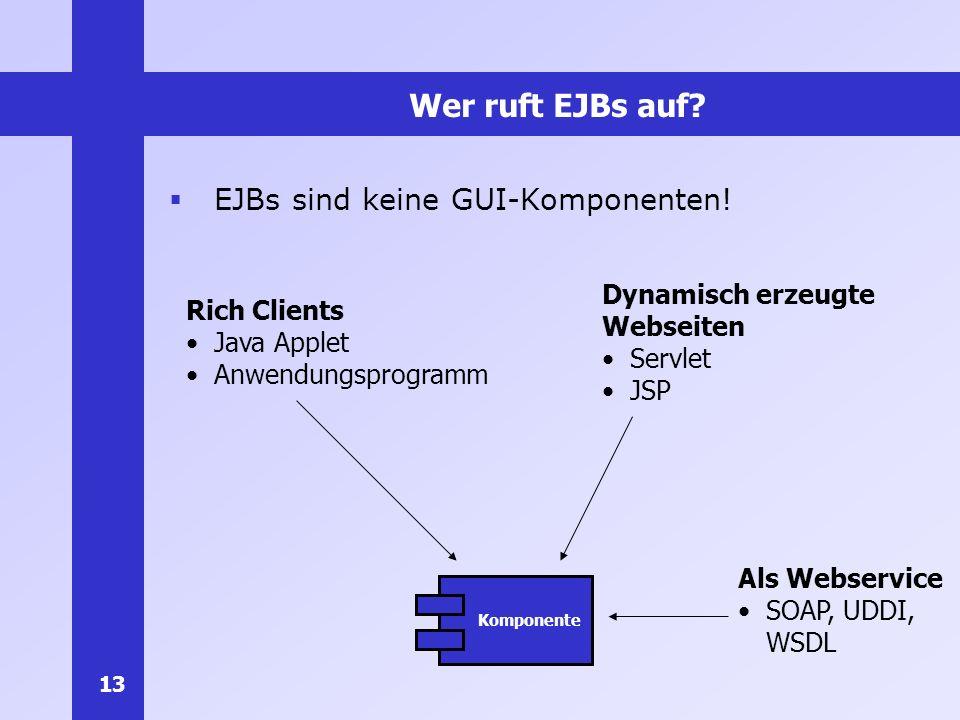 13 Wer ruft EJBs auf? EJBs sind keine GUI-Komponenten! Komponente Dynamisch erzeugte Webseiten Servlet JSP Rich Clients Java Applet Anwendungsprogramm