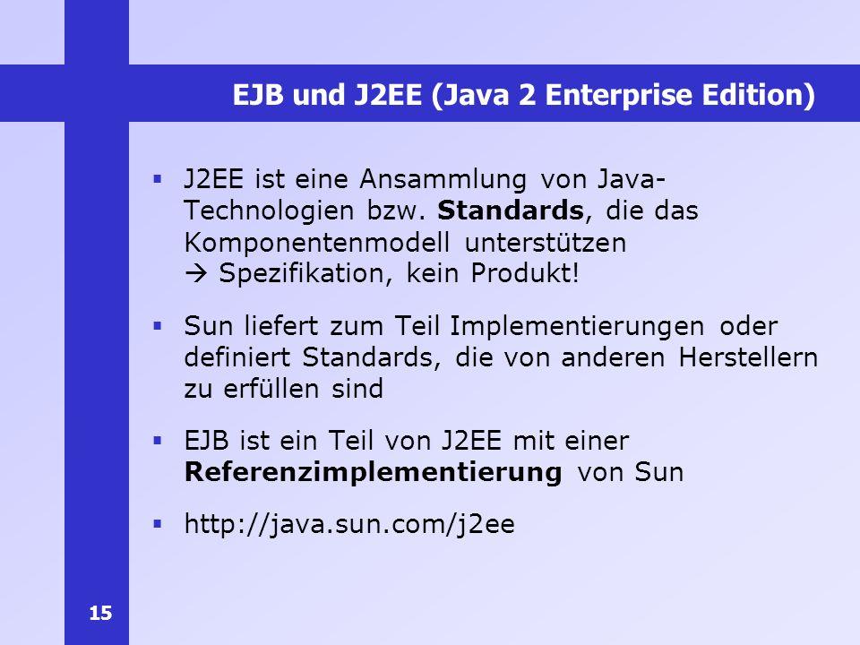15 EJB und J2EE (Java 2 Enterprise Edition) J2EE ist eine Ansammlung von Java- Technologien bzw. Standards, die das Komponentenmodell unterstützen Spe