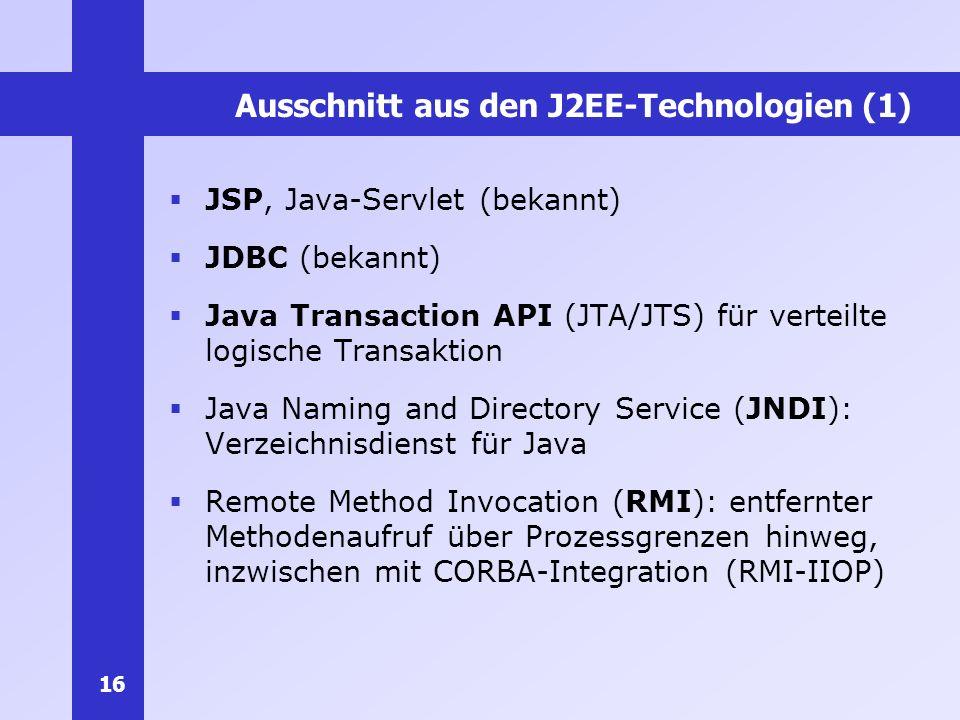 16 Ausschnitt aus den J2EE-Technologien (1) JSP, Java-Servlet (bekannt) JDBC (bekannt) Java Transaction API (JTA/JTS) für verteilte logische Transakti
