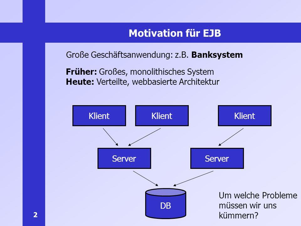 2 Motivation für EJB Große Geschäftsanwendung: z.B. Banksystem DB Server Klient Früher: Großes, monolithisches System Heute: Verteilte, webbasierte Ar