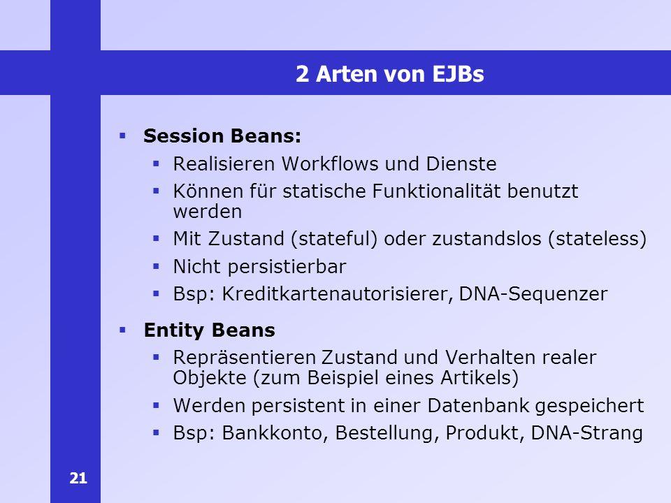 21 2 Arten von EJBs Session Beans: Realisieren Workflows und Dienste Können für statische Funktionalität benutzt werden Mit Zustand (stateful) oder zu