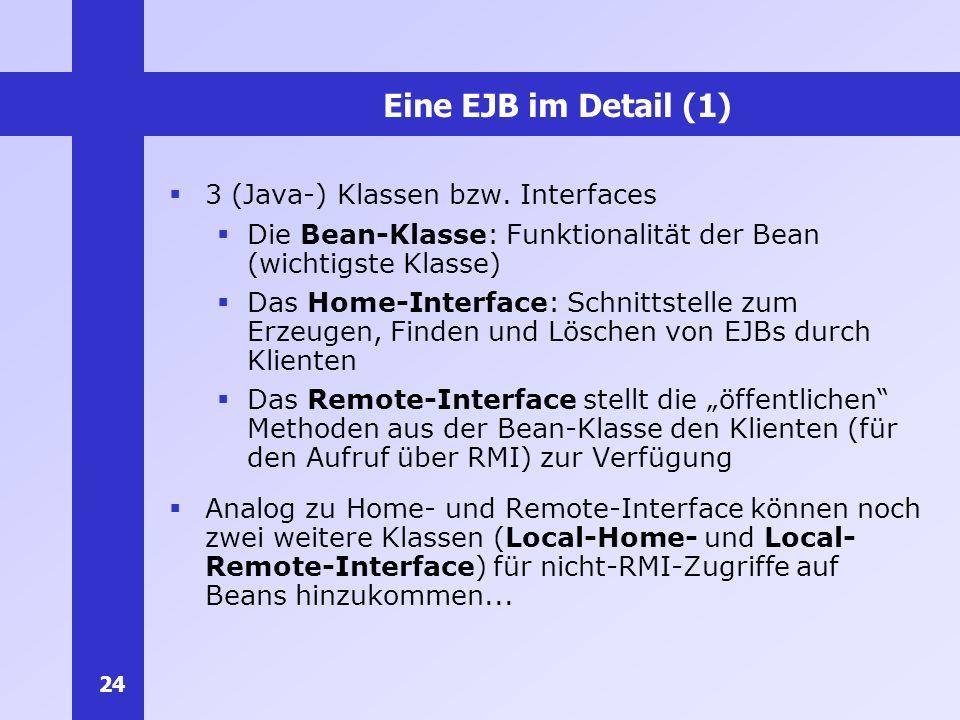 24 Eine EJB im Detail (1) 3 (Java-) Klassen bzw. Interfaces Die Bean-Klasse: Funktionalität der Bean (wichtigste Klasse) Das Home-Interface: Schnittst