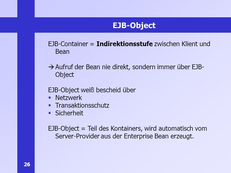 26 EJB-Object EJB-Container = Indirektionsstufe zwischen Klient und Bean Aufruf der Bean nie direkt, sondern immer über EJB- Object EJB-Object weiß be