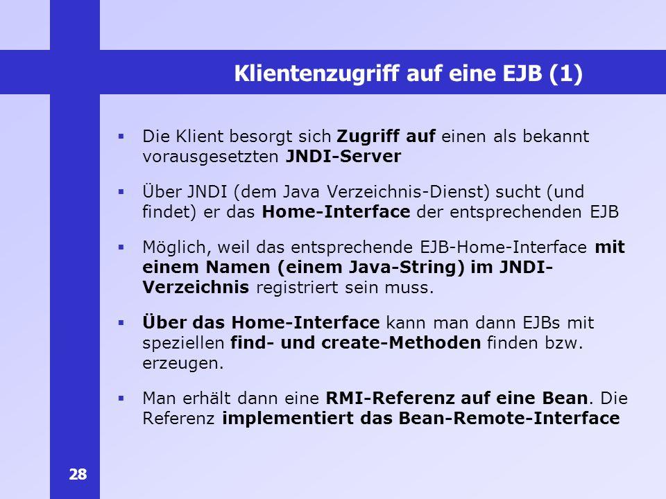 28 Klientenzugriff auf eine EJB (1) Die Klient besorgt sich Zugriff auf einen als bekannt vorausgesetzten JNDI-Server Über JNDI (dem Java Verzeichnis-