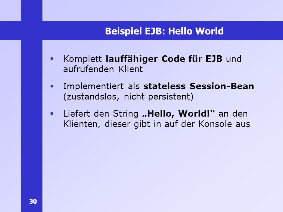 30 Beispiel EJB: Hello World Komplett lauffähiger Code für EJB und aufrufenden Klient Implementiert als stateless Session-Bean (zustandslos, nicht per