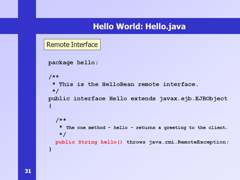 31 Hello World: Hello.java package hello; /** * This is the HelloBean remote interface.