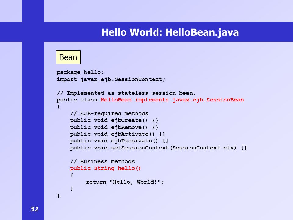 32 Hello World: HelloBean.java package hello; import javax.ejb.SessionContext; // Implemented as stateless session bean.