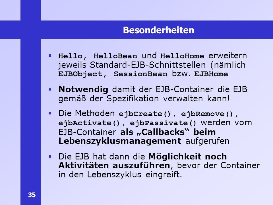 35 Besonderheiten Hello, HelloBean und HelloHome erweitern jeweils Standard-EJB-Schnittstellen (nämlich EJBObject, SessionBean bzw. EJBHome Notwendig