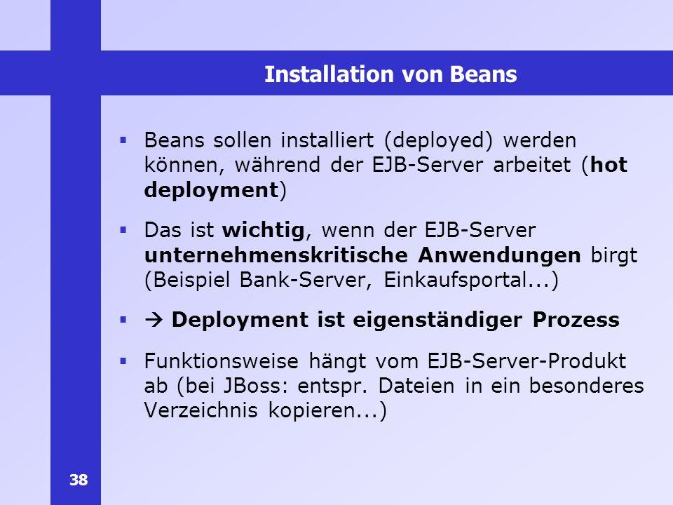 38 Installation von Beans Beans sollen installiert (deployed) werden können, während der EJB-Server arbeitet (hot deployment) Das ist wichtig, wenn de