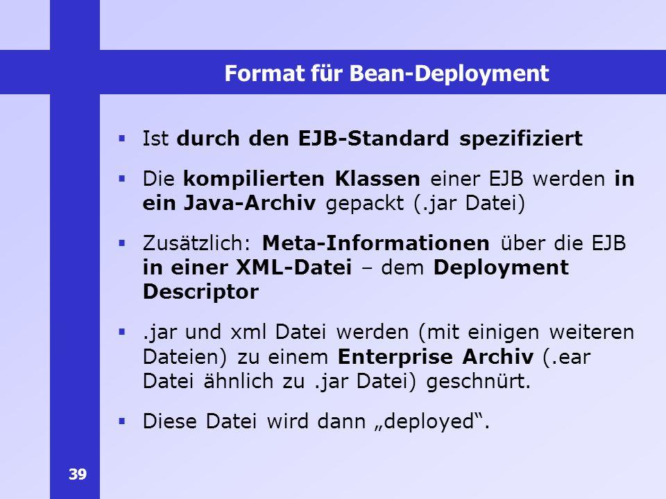 39 Format für Bean-Deployment Ist durch den EJB-Standard spezifiziert Die kompilierten Klassen einer EJB werden in ein Java-Archiv gepackt (.jar Datei