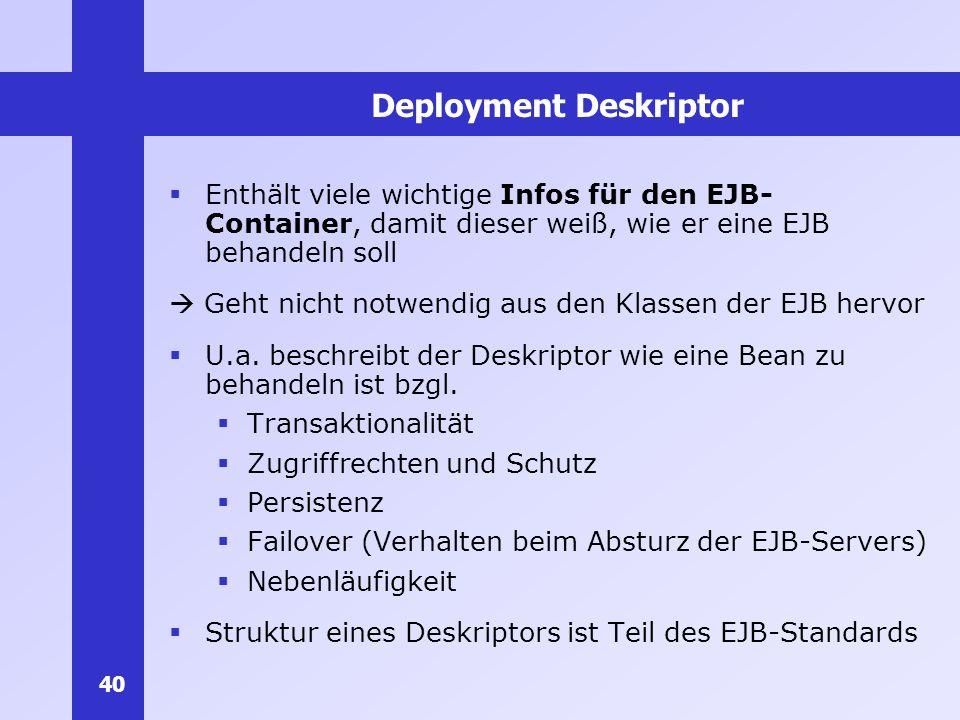 40 Deployment Deskriptor Enthält viele wichtige Infos für den EJB- Container, damit dieser weiß, wie er eine EJB behandeln soll Geht nicht notwendig a