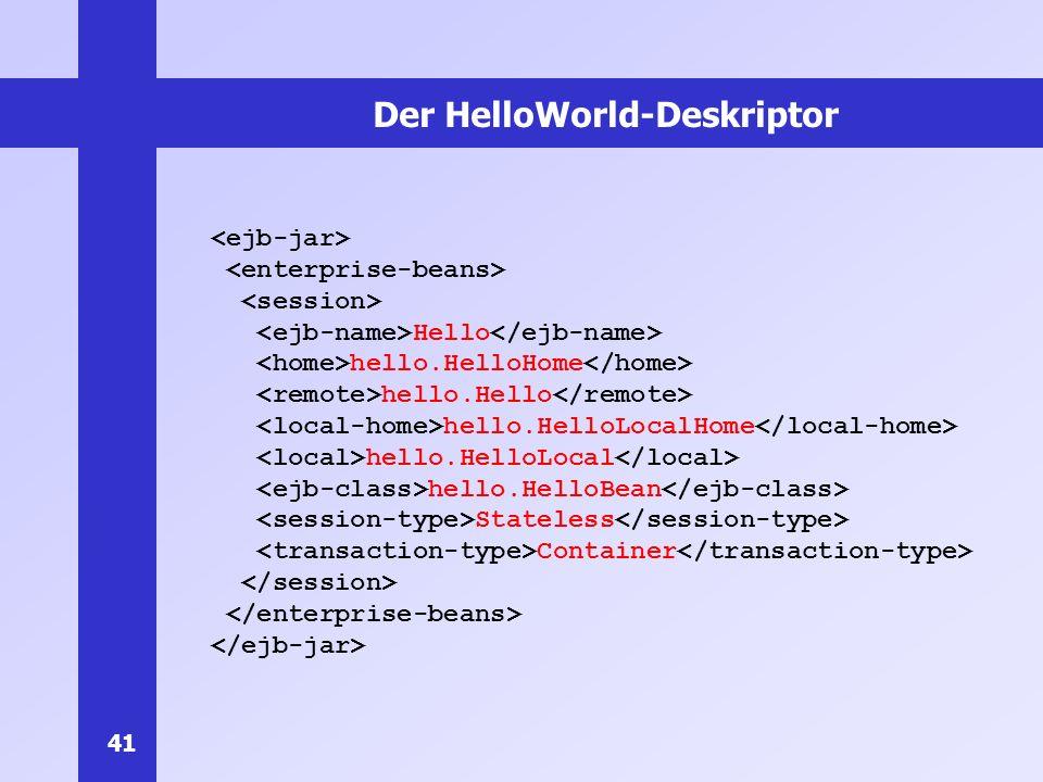 41 Der HelloWorld-Deskriptor Hello hello.HelloHome hello.Hello hello.HelloLocalHome hello.HelloLocal hello.HelloBean Stateless Container