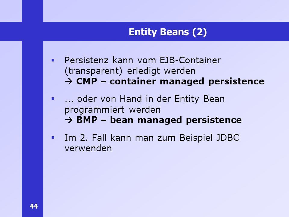 44 Entity Beans (2) Persistenz kann vom EJB-Container (transparent) erledigt werden CMP – container managed persistence... oder von Hand in der Entity