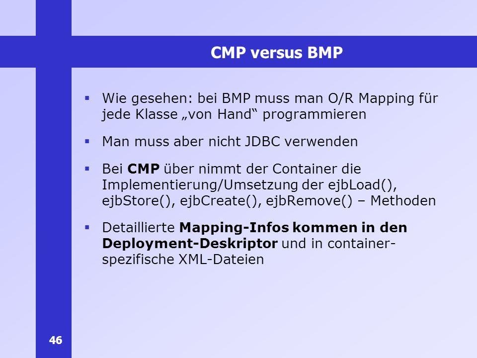 46 CMP versus BMP Wie gesehen: bei BMP muss man O/R Mapping für jede Klasse von Hand programmieren Man muss aber nicht JDBC verwenden Bei CMP über nim