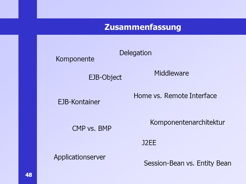 48 Zusammenfassung Komponente Middleware Applicationserver Komponentenarchitektur EJB-Kontainer Delegation Session-Bean vs.