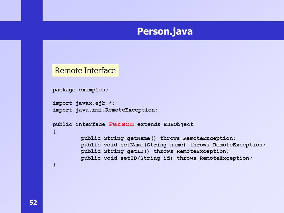 52 Person.java package examples; import javax.ejb.*; import java.rmi.RemoteException; public interface Person extends EJBObject { public String getName() throws RemoteException; public void setName(String name) throws RemoteException; public String getID() throws RemoteException; public void setID(String id) throws RemoteException; } Remote Interface