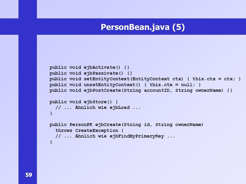 59 PersonBean.java (5) public void ejbActivate() {} public void ejbPassivate() {} public void setEntityContext(EntityContext ctx) { this.ctx = ctx; }