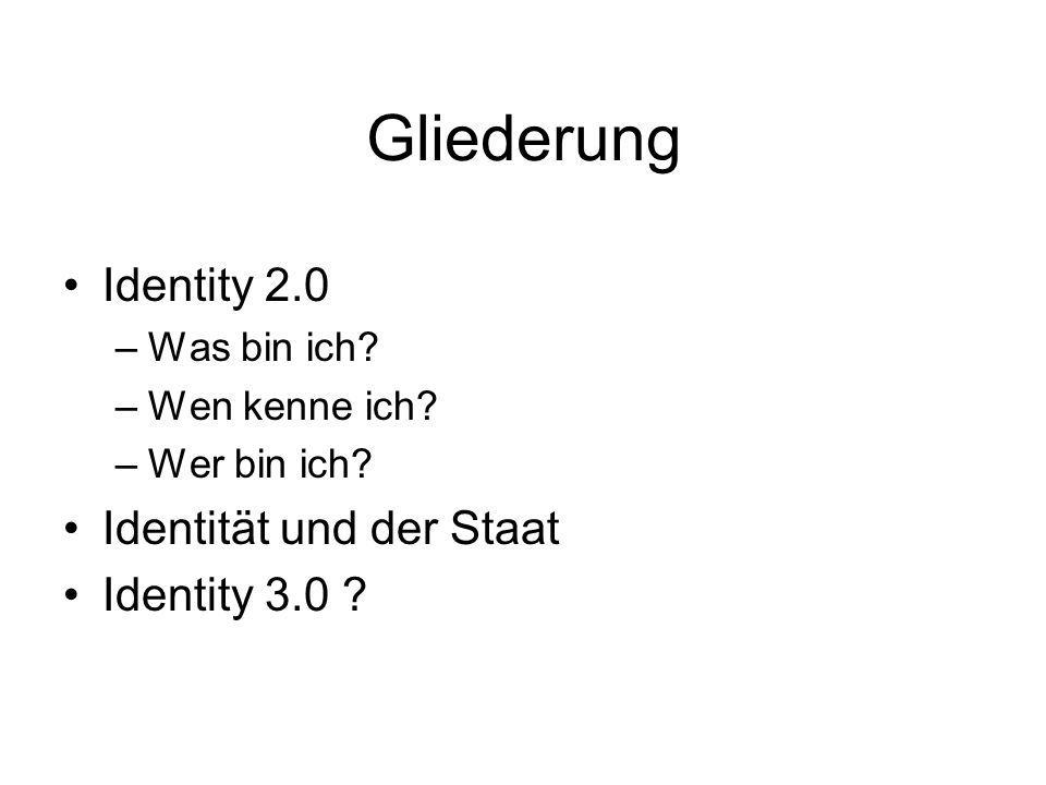 Gliederung Identity 2.0 –Was bin ich? –Wen kenne ich? –Wer bin ich? Identität und der Staat Identity 3.0 ?