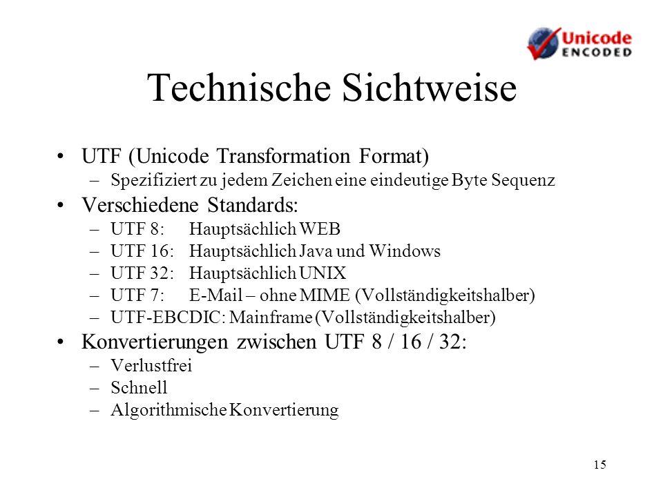 15 Technische Sichtweise UTF (Unicode Transformation Format) –Spezifiziert zu jedem Zeichen eine eindeutige Byte Sequenz Verschiedene Standards: –UTF