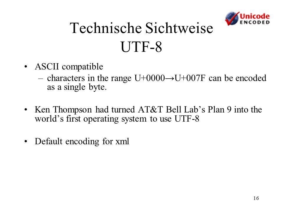 16 Technische Sichtweise UTF-8 ASCII compatible –characters in the range U+0000U+007F can be encoded as a single byte.