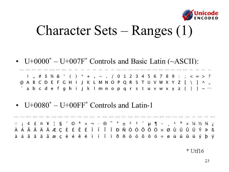 23 Character Sets – Ranges (1) U+0000 * – U+007F * Controls and Basic Latin (~ASCII): U+0080 * – U+00FF * Controls and Latin-1 * Utf16