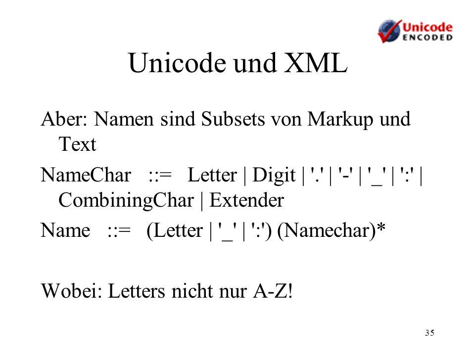 35 Unicode und XML Aber: Namen sind Subsets von Markup und Text NameChar ::= Letter | Digit | '.' | '-' | '_' | ':' | CombiningChar | Extender Name ::