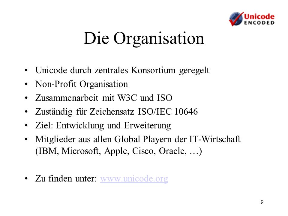 9 Die Organisation Unicode durch zentrales Konsortium geregelt Non-Profit Organisation Zusammenarbeit mit W3C und ISO Zuständig für Zeichensatz ISO/IE
