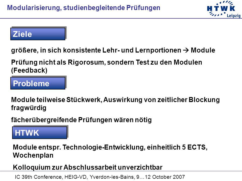IC 39th Conference, HEIG-VD, Yverdon-les-Bains, 9…12 October 2007 größere, in sich konsistente Lehr- und Lernportionen Module Prüfung nicht als Rigorosum, sondern Test zu den Modulen (Feedback) Ziele Modularisierung, studienbegleitende Prüfungen Probleme Module teilweise Stückwerk, Auswirkung von zeitlicher Blockung fragwürdig fächerübergreifende Prüfungen wären nötig HTWK Module entspr.