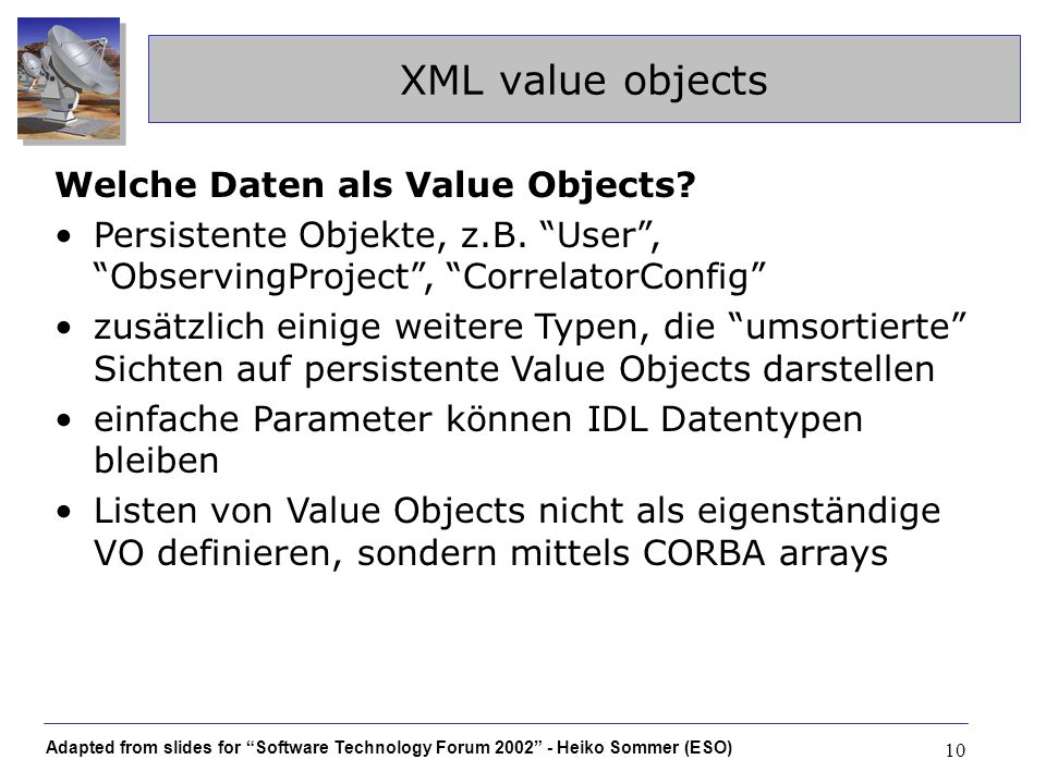 Adapted from slides for Software Technology Forum 2002 - Heiko Sommer (ESO) 10 XML value objects Welche Daten als Value Objects? Persistente Objekte,