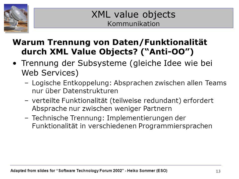 Adapted from slides for Software Technology Forum 2002 - Heiko Sommer (ESO) 13 XML value objects Kommunikation Warum Trennung von Daten/Funktionalität