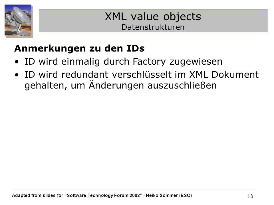 Adapted from slides for Software Technology Forum 2002 - Heiko Sommer (ESO) 18 XML value objects Datenstrukturen Anmerkungen zu den IDs ID wird einmal
