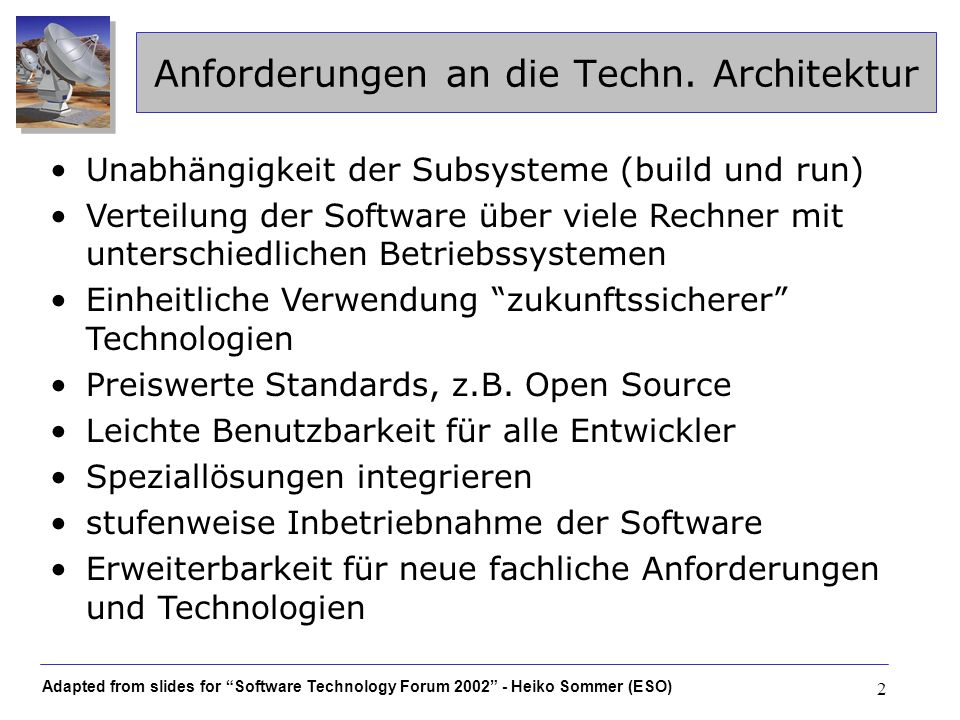 Adapted from slides for Software Technology Forum 2002 - Heiko Sommer (ESO) 3 Architektur: Kernelemente Auf CORBA aufbauendes leichtgewichtiges Komponentenmodell Entkoppelung der Subsysteme durch Object by Value Kommunikation mittels XML Persistenz mittels XML (außer Meßdaten) XML Schema als verbindliche Datendefinition XML binding classes für typsicheren Datenzugriff Elemente der technischen Architektur werden als Framework den Entwicklern zur Verfügung gestellt: Alma Common Software (ACS)